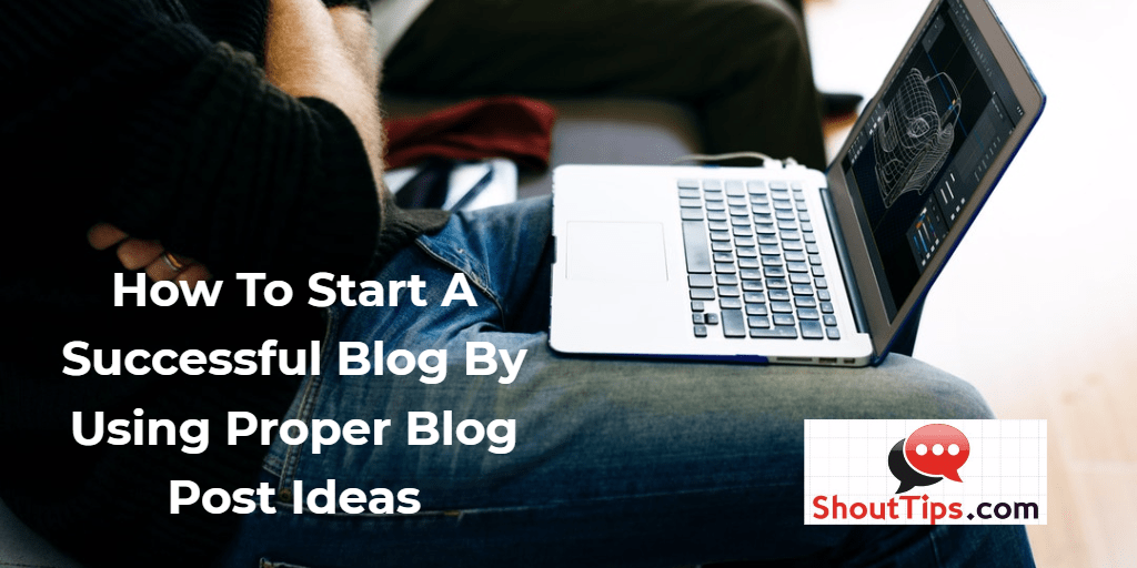 How To Start A Successful Blog By Using Proper Blog Post Ideas